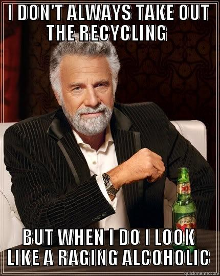 I DON'T ALWAYS TAKE OUT THE RECYCLING  BUT WHEN I DO I LOOK LIKE A RAGING ALCOHOLIC The Most Interesting Man In The World
