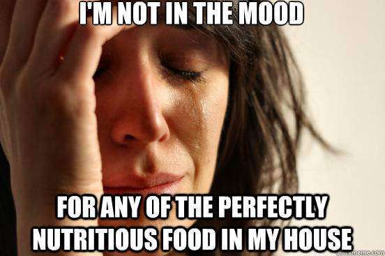 I'm not in the mood for any of the perfectly nutritious food in my house - I'm not in the mood for any of the perfectly nutritious food in my house  First World Problems