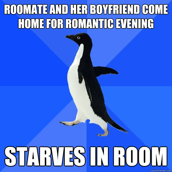 Roomate and her boyfriend come home for romantic evening starves in room - Roomate and her boyfriend come home for romantic evening starves in room  Socially Awkward Penguin