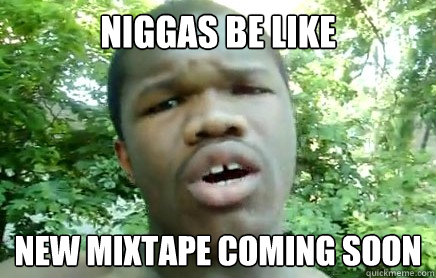 866b2e41746733a3ecd4ee4ab4865b5e71bc66e2c357c0d62235bfa10f414e2e niggas be like new mixtape coming soon 50 tyson quickmeme,Mixtape Funny Memes