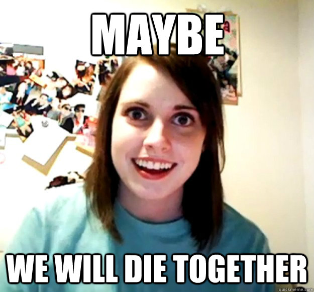 Maybe We will die together - Maybe We will die together  Overly Attached Girlfriend