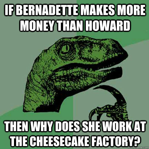 If Bernadette makes more money than Howard Then why does she work at the cheesecake factory?  Philosoraptor