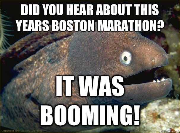 Did you hear about this years Boston marathon? It was booming! - Did you hear about this years Boston marathon? It was booming!  Bad Joke Eel