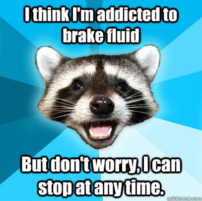 I think I'm addicted to brake fluid But don't worry, I can stop at any time. - I think I'm addicted to brake fluid But don't worry, I can stop at any time.  Lame Pun Coon
