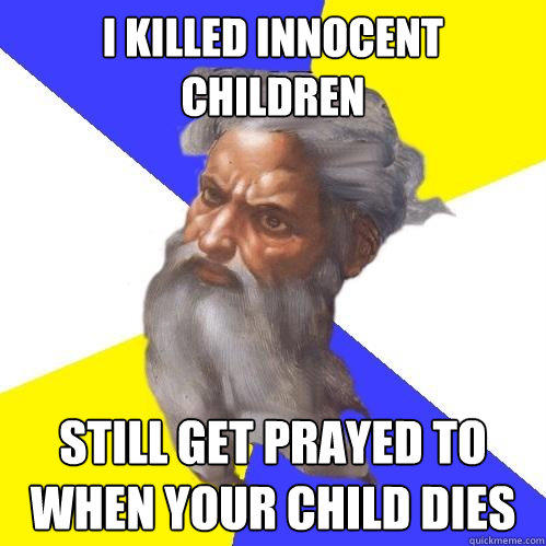 I killed innocent children still get prayed to when your child dies - I killed innocent children still get prayed to when your child dies  Advice God