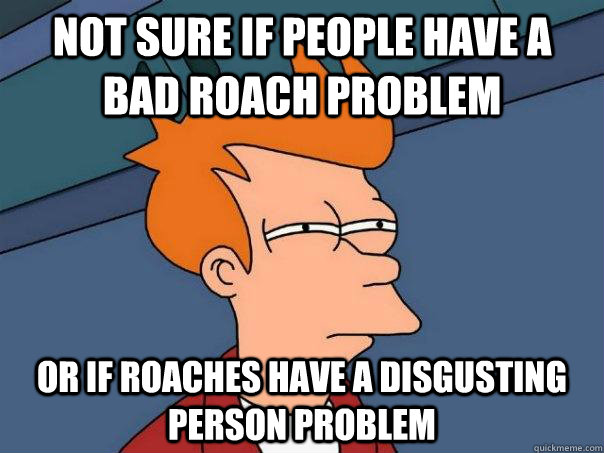 Not sure if people have a bad roach problem Or if roaches have a disgusting person problem - Not sure if people have a bad roach problem Or if roaches have a disgusting person problem  Futurama Fry