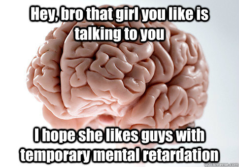 Hey, bro that girl you like is talking to you I hope she likes guys with temporary mental retardation  - Hey, bro that girl you like is talking to you I hope she likes guys with temporary mental retardation   Scumbag Brain