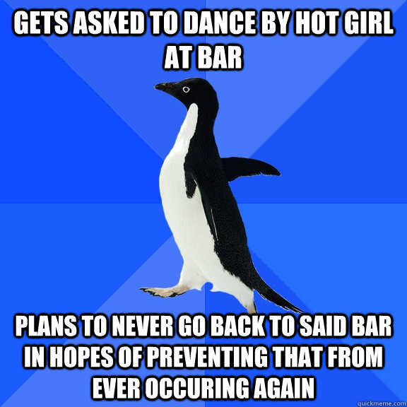 Gets asked to dance by hot girl at bar plans to never go back to said bar in hopes of preventing that from ever occuring again - Gets asked to dance by hot girl at bar plans to never go back to said bar in hopes of preventing that from ever occuring again  Socially Awkward Penguin