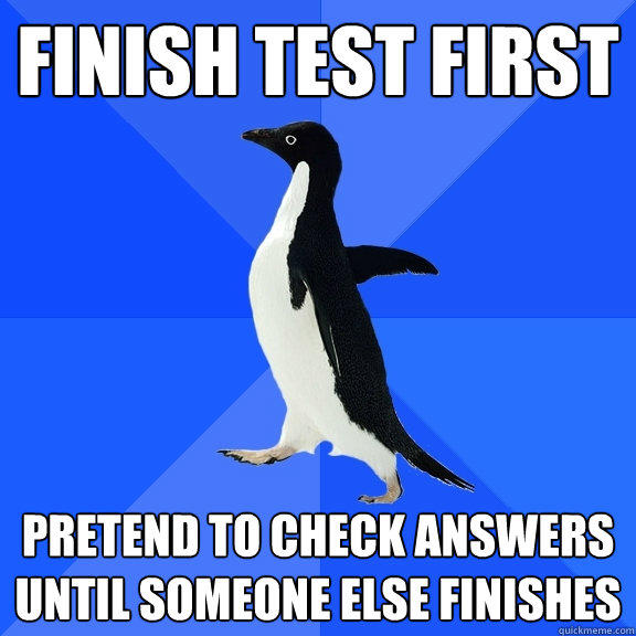 finish test first pretend to check answers until someone else finishes