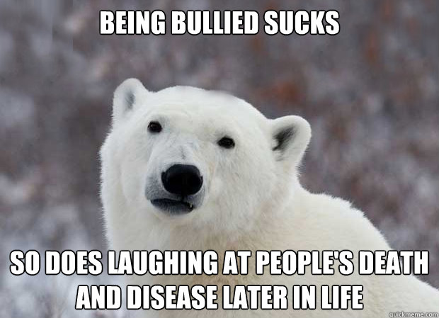 Being Bullied sucks So does laughing at people's death and disease later in life