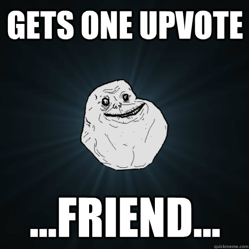 Gets one upvote ...Friend... - Gets one upvote ...Friend...  Forever Alone