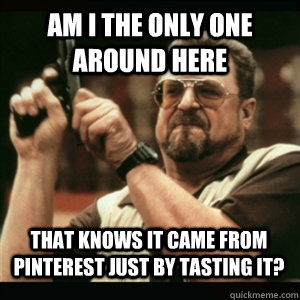 Am i the only one around here that knows it came from pinterest just by tasting it? - Am i the only one around here that knows it came from pinterest just by tasting it?  Misc