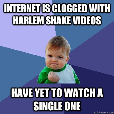 internet is clogged with harlem shake videos Have yet to watch a single one - internet is clogged with harlem shake videos Have yet to watch a single one  Success Kid