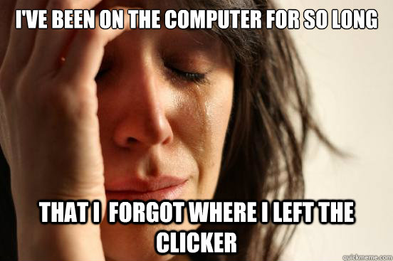 I've been on the computer for so long that I  forgot where i left the clicker - I've been on the computer for so long that I  forgot where i left the clicker  First World Problems