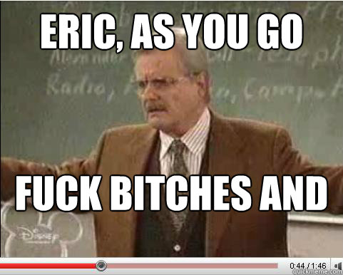 Eric, as you go through life, there are two principles which will always lead you down the right path... Fuck bitches and get money - Eric, as you go through life