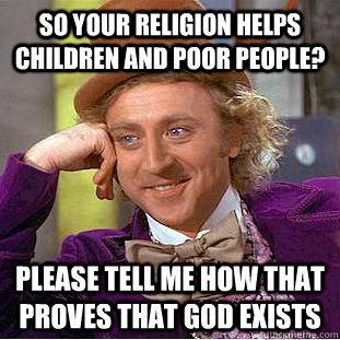So your religion helps children and poor people? Please tell me how that proves that god exists - So your religion helps children and poor people? Please tell me how that proves that god exists  Condescending Wonka