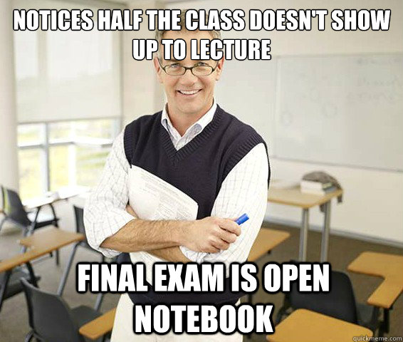 Notices half the class doesn't show up to lecture Final exam is open notebook  - Notices half the class doesn't show up to lecture Final exam is open notebook   Misc