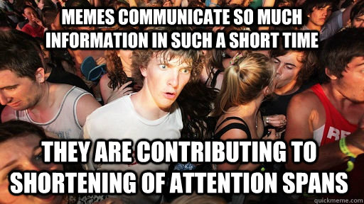 memes communicate so much information in such a short time they are contributing to shortening of attention spans - memes communicate so much information in such a short time they are contributing to shortening of attention spans  Sudden Clarity Clarence