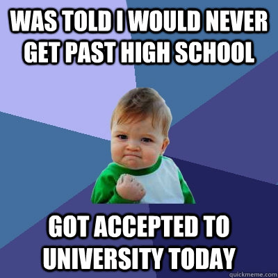 Was told i would never get past high school Got accepted to university today - Was told i would never get past high school Got accepted to university today  Success Kid