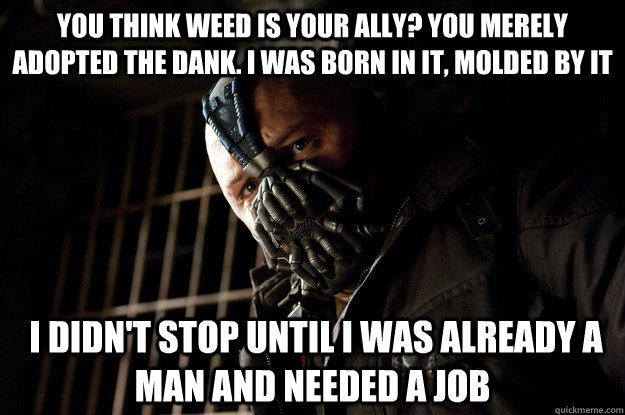You think weed is your ally? You merely adopted the dank. I was born in it, molded by it  I didn't stop until I was already a man and needed a job - You think weed is your ally? You merely adopted the dank. I was born in it, molded by it  I didn't stop until I was already a man and needed a job  Academy Bane