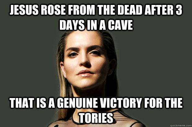 Jesus rose from the dead after 3 days in a cave That is a genuine victory for the Tories - Jesus rose from the dead after 3 days in a cave That is a genuine victory for the Tories  Tweet Like Mensch