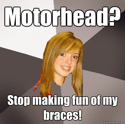 Motorhead? Stop making fun of my braces!  Musically Oblivious 8th Grader