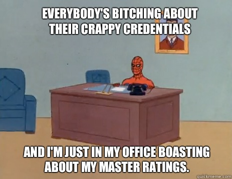 Everybody's bitching about their crappy credentials And I'm just in my office boasting about my master ratings. - Everybody's bitching about their crappy credentials And I'm just in my office boasting about my master ratings.  masturbating spiderman