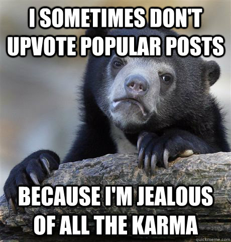 I sometimes don't upvote popular posts because i'm jealous of all the karma - I sometimes don't upvote popular posts because i'm jealous of all the karma  Confession Bear