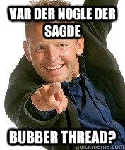 Var der nogle der sagde bubber thread? - Var der nogle der sagde bubber thread?  Misc