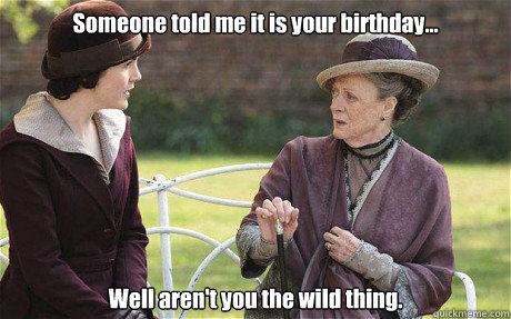 Someone told me it is your birthday... Well aren't you the wild thing.  Downton Abbey
