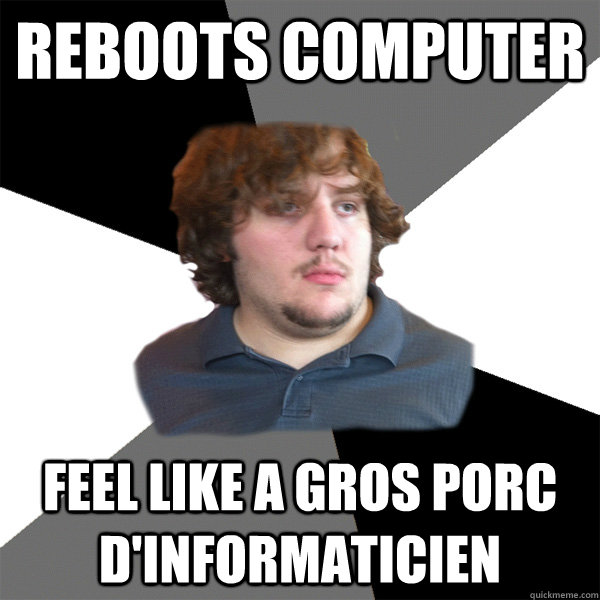 Reboots computer feel like a gros porc d'informaticien  Family Tech Support Guy