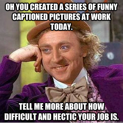 Oh you created a series of funny captioned pictures at work today. Tell me more about how difficult and hectic your job is.