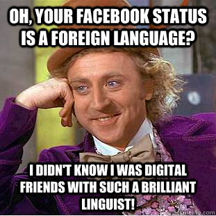 Oh, your Facebook status is a foreign language? I didn't know I was digital friends with such a brilliant linguist!  - Oh, your Facebook status is a foreign language? I didn't know I was digital friends with such a brilliant linguist!   Condescending Wonka