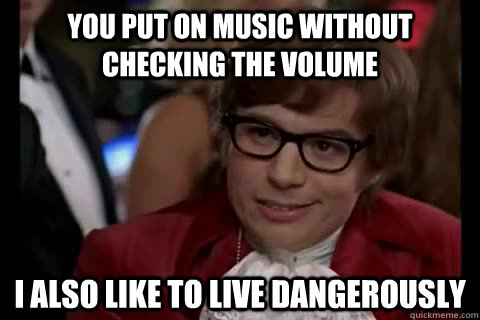 You put on music without checking the volume I also like to live dangerously