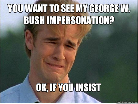 you want to see my george w. bush impersonation? ok, if you insist - you want to see my george w. bush impersonation? ok, if you insist  1990s Problems