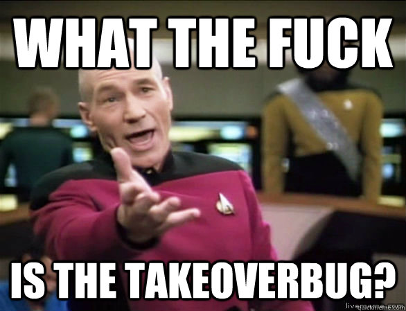 what the fuck is the takeoverbug? - what the fuck is the takeoverbug?  Annoyed Picard HD
