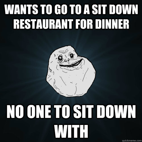 wants to go to a sit down restaurant for dinner no one to sit down with - wants to go to a sit down restaurant for dinner no one to sit down with  Forever Alone