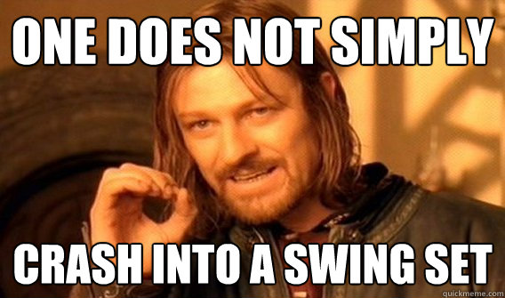 ONE DOES NOT SIMPLY CRASH INTO A SWING SET