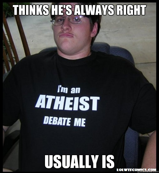 thinks he's always right usually is  Scumbag Atheist