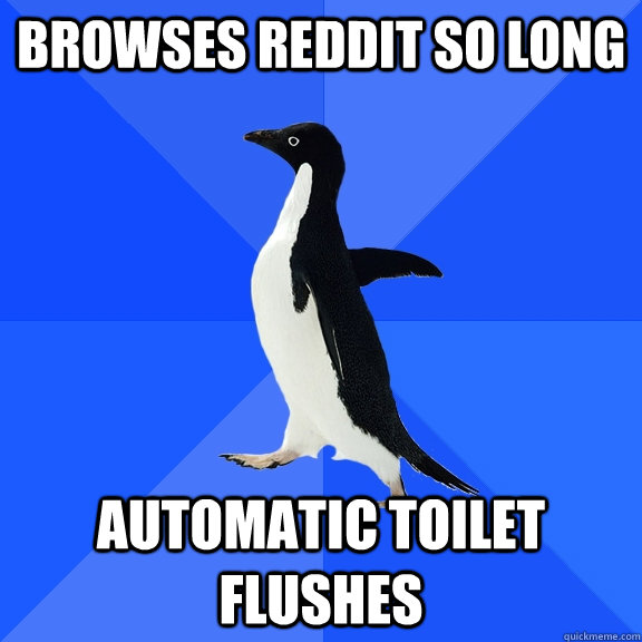 browses reddit so long Automatic toilet flushes - browses reddit so long Automatic toilet flushes  Socially Awkward Penguin
