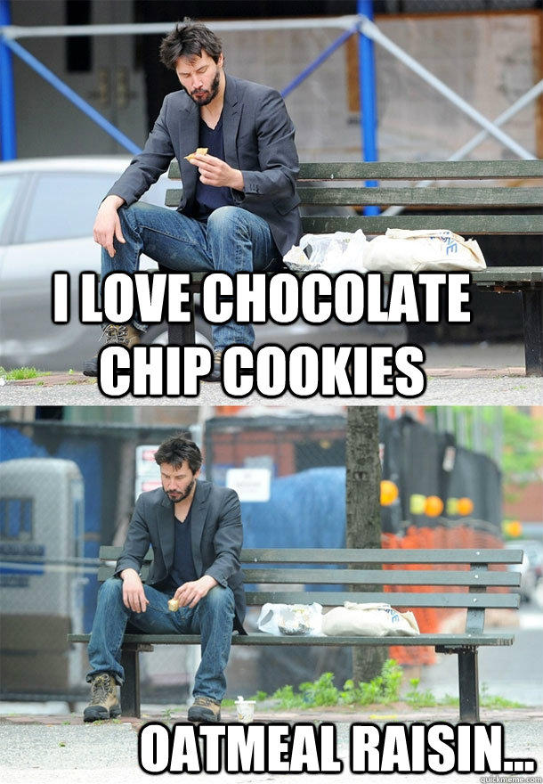 I love chocolate chip cookies oatmeal raisin...  Sad Keanu
