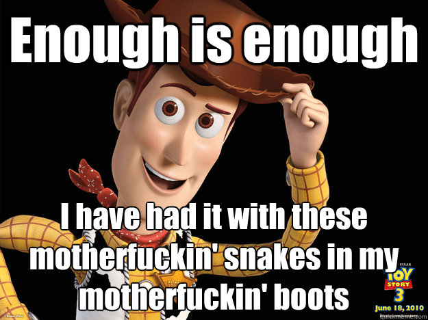 Enough is enough I have had it with these motherfuckin' snakes in my motherfuckin' boots  sheriff WOODY