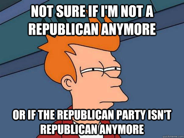 NOT SURE IF I'm not a republican anymore OR If the republican party isn't republican anymore - NOT SURE IF I'm not a republican anymore OR If the republican party isn't republican anymore  Futurama Fry