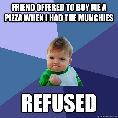 Friend offered to buy me a pizza when i had the munchies refused - Friend offered to buy me a pizza when i had the munchies refused  Success Kid