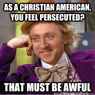 As a christian american, you feel persecuted? That must be awful - As a christian american, you feel persecuted? That must be awful  Creepy Wonka