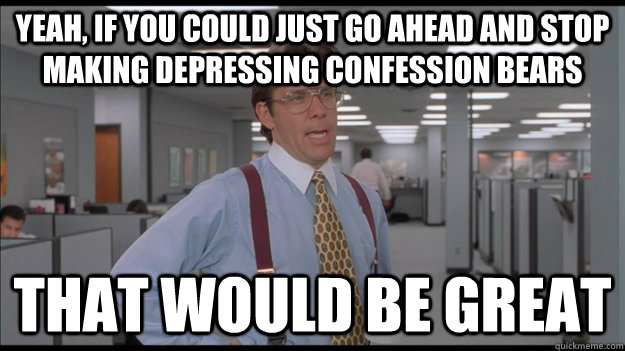 Yeah, If you could just go ahead and stop making depressing confession bears That would be great - Yeah, If you could just go ahead and stop making depressing confession bears That would be great  Office Space Lumbergh HD
