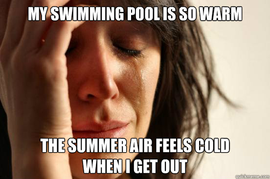 my swimming pool is so warm the summer air feels cold when I get out - my swimming pool is so warm the summer air feels cold when I get out  First World Problems