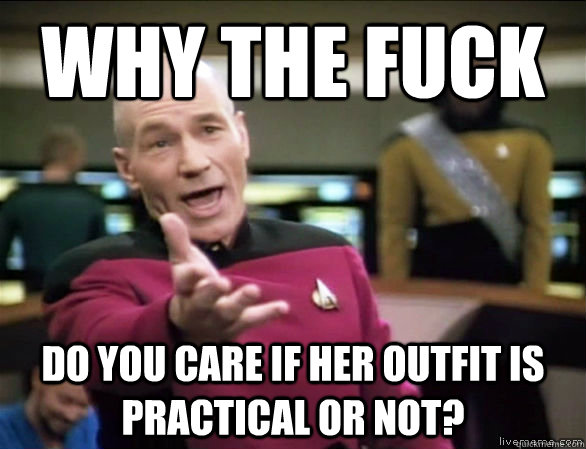 Why the fuck do you care if her outfit is practical or not? - Why the fuck do you care if her outfit is practical or not?  Annoyed Picard HD
