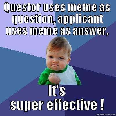 QUESTOR USES MEME AS QUESTION, APPLICANT USES MEME AS ANSWER, IT'S SUPER EFFECTIVE ! Success Kid