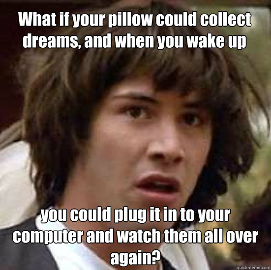 What if your pillow could collect dreams, and when you wake up you could plug it in to your computer and watch them all over again? - What if your pillow could collect dreams, and when you wake up you could plug it in to your computer and watch them all over again?  conspiracy keanu